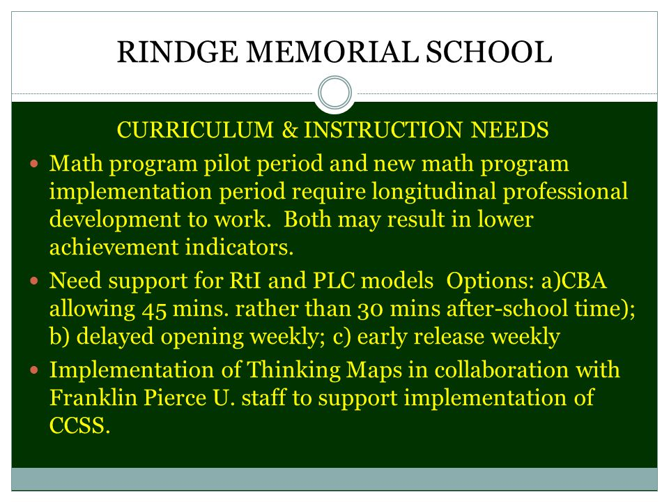 RINDGE MEMORIAL SCHOOL CURRICULUM & INSTRUCTION NEEDS Math program pilot period and new math program implementation period require longitudinal professional development to work.