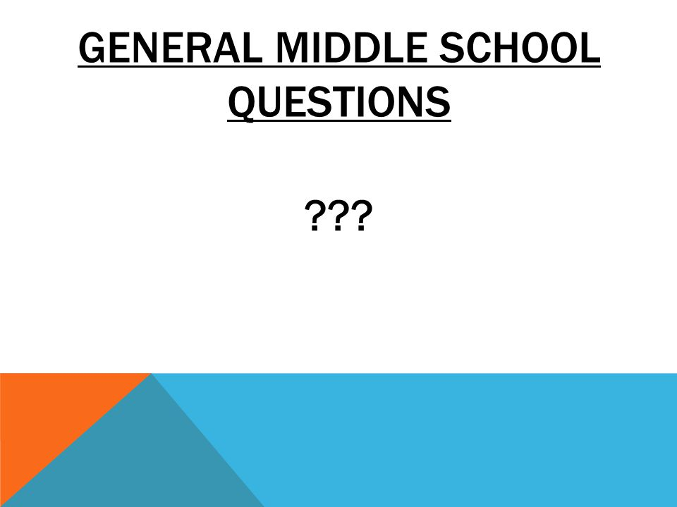 GENERAL MIDDLE SCHOOL QUESTIONS ???