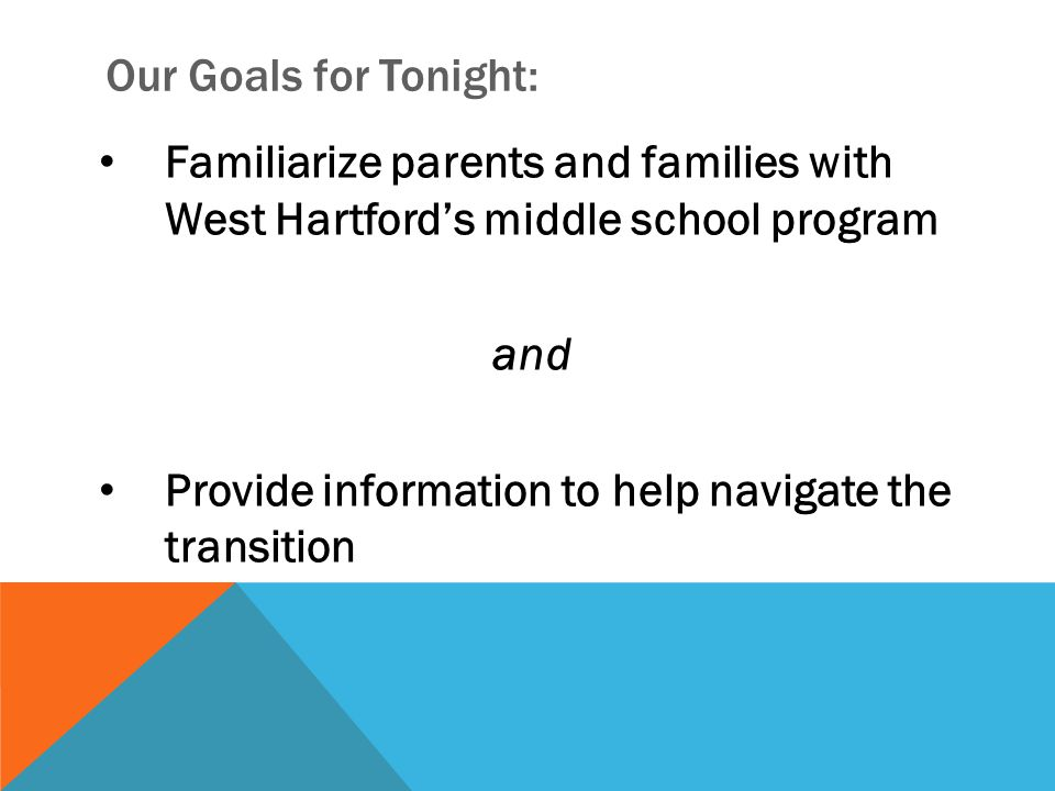 Our Goals for Tonight: Familiarize parents and families with West Hartford's middle school program and Provide information to help navigate the transi