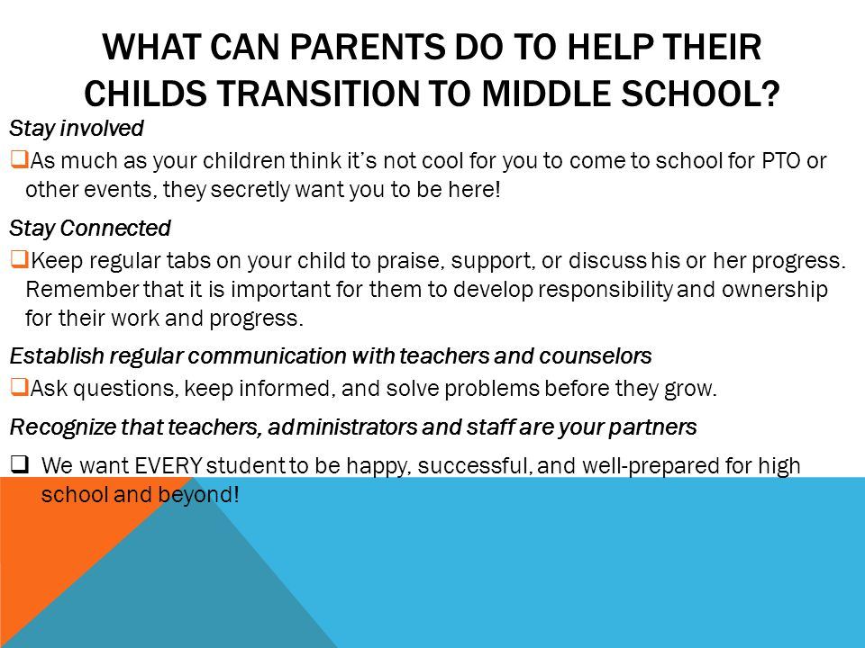 WHAT CAN PARENTS DO TO HELP THEIR CHILDS TRANSITION TO MIDDLE SCHOOL? Stay involved  As much as your children think it's not cool for you to come to