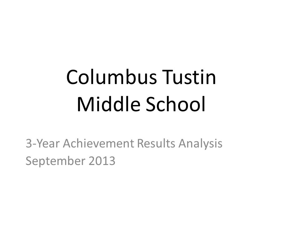 Columbus Tustin Middle School 3-Year Achievement Results Analysis September 2013