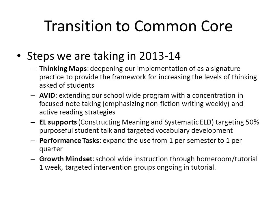 Transition to Common Core Steps we are taking in 2013-14 – Thinking Maps: deepening our implementation of as a signature practice to provide the framework for increasing the levels of thinking asked of students – AVID: extending our school wide program with a concentration in focused note taking (emphasizing non-fiction writing weekly) and active reading strategies – EL supports (Constructing Meaning and Systematic ELD) targeting 50% purposeful student talk and targeted vocabulary development – Performance Tasks: expand the use from 1 per semester to 1 per quarter – Growth Mindset: school wide instruction through homeroom/tutorial 1 week, targeted intervention groups ongoing in tutorial.