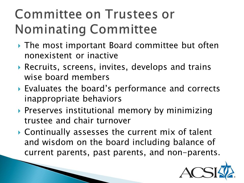  The most important Board committee but often nonexistent or inactive  Recruits, screens, invites, develops and trains wise board members  Evaluate