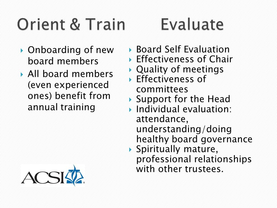  Onboarding of new board members  All board members (even experienced ones) benefit from annual training  Board Self Evaluation  Effectiveness of