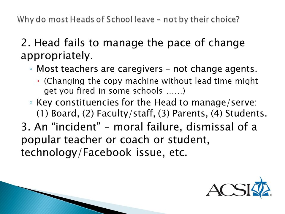 2. Head fails to manage the pace of change appropriately. ◦ Most teachers are caregivers – not change agents.  (Changing the copy machine without lea