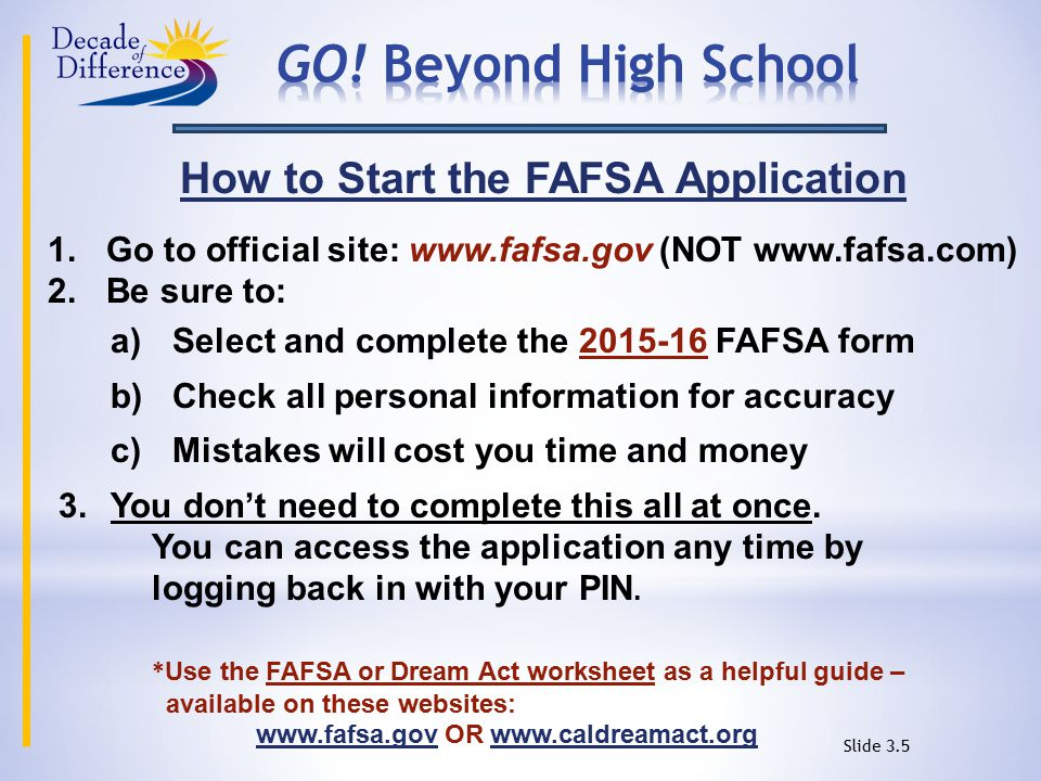 How to Start the FAFSA Application 1.Go to official site: www.fafsa.gov (NOT www.fafsa.com) 2.Be sure to: a) Select and complete the 2015-16 FAFSA form b) Check all personal information for accuracy c) Mistakes will cost you time and money 3.You don't need to complete this all at once.