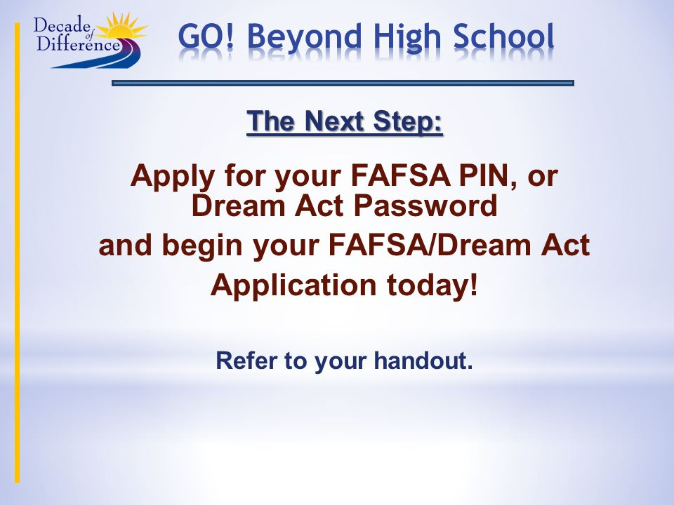 The Next Step: Apply for your FAFSA PIN, or Dream Act Password and begin your FAFSA/Dream Act Application today.