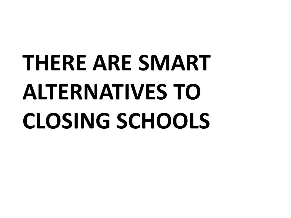 THERE ARE SMART ALTERNATIVES TO CLOSING SCHOOLS