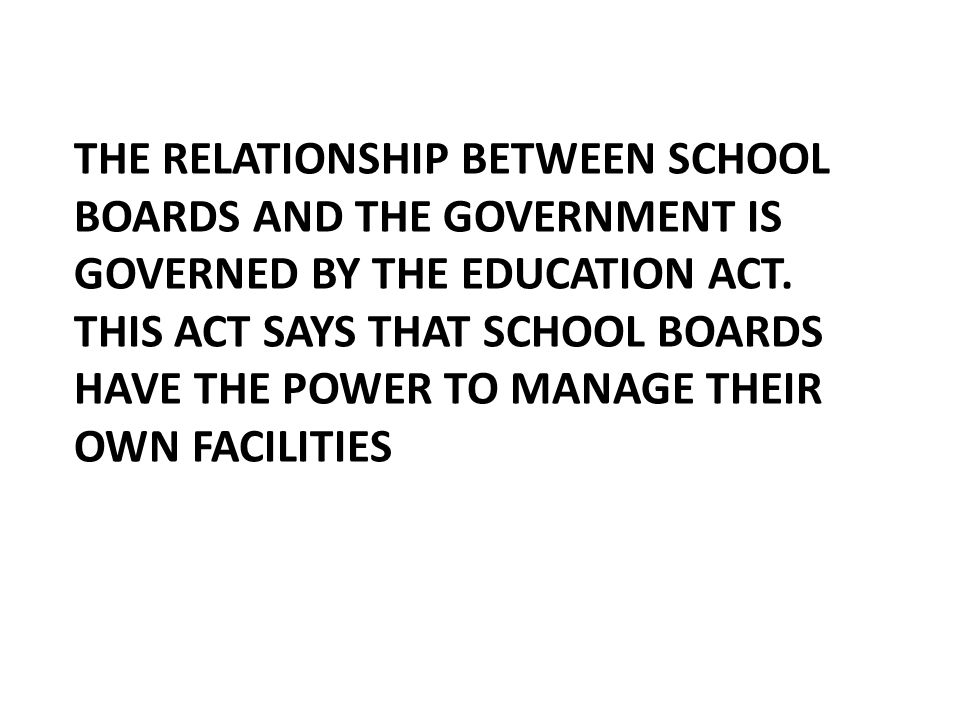 THE RELATIONSHIP BETWEEN SCHOOL BOARDS AND THE GOVERNMENT IS GOVERNED BY THE EDUCATION ACT. THIS ACT SAYS THAT SCHOOL BOARDS HAVE THE POWER TO MANAGE
