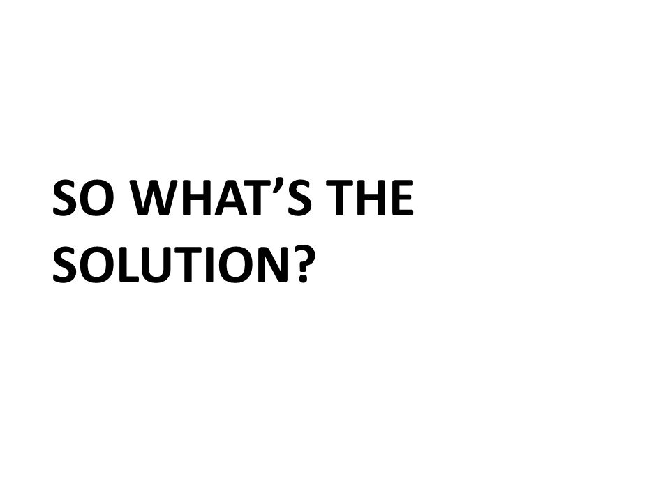 SO WHAT'S THE SOLUTION?
