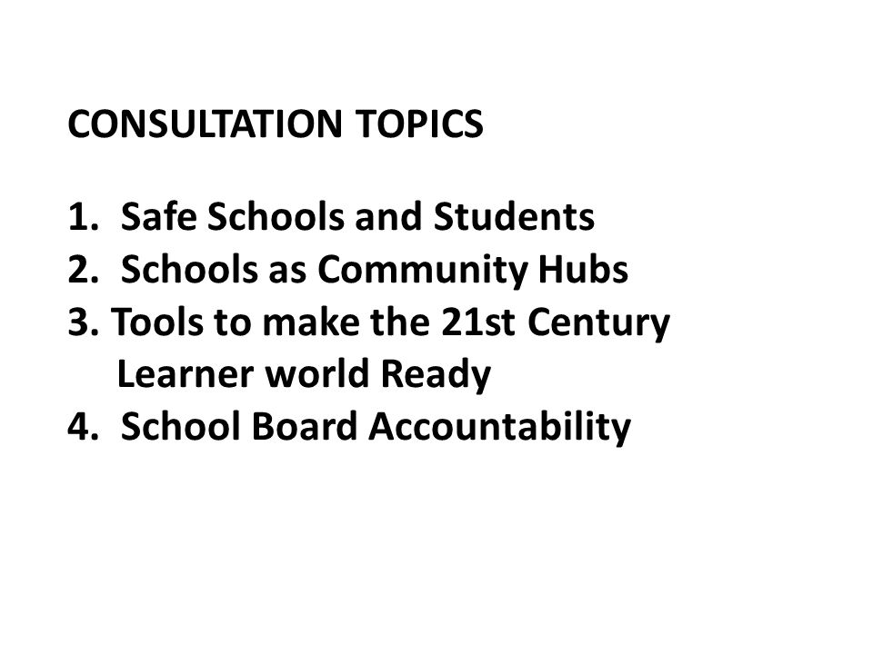 CONSULTATION TOPICS 1. Safe Schools and Students 2. Schools as Community Hubs 3. Tools to make the 21st Century Learner world Ready 4. School Board Ac