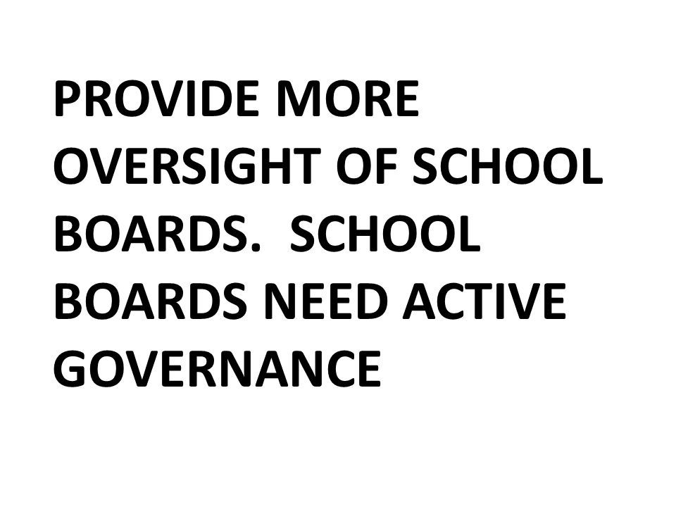PROVIDE MORE OVERSIGHT OF SCHOOL BOARDS. SCHOOL BOARDS NEED ACTIVE GOVERNANCE