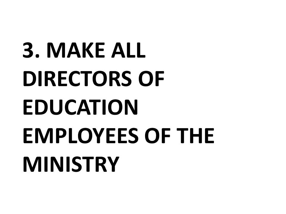 3. MAKE ALL DIRECTORS OF EDUCATION EMPLOYEES OF THE MINISTRY