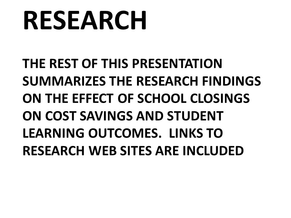 RESEARCH THE REST OF THIS PRESENTATION SUMMARIZES THE RESEARCH FINDINGS ON THE EFFECT OF SCHOOL CLOSINGS ON COST SAVINGS AND STUDENT LEARNING OUTCOMES