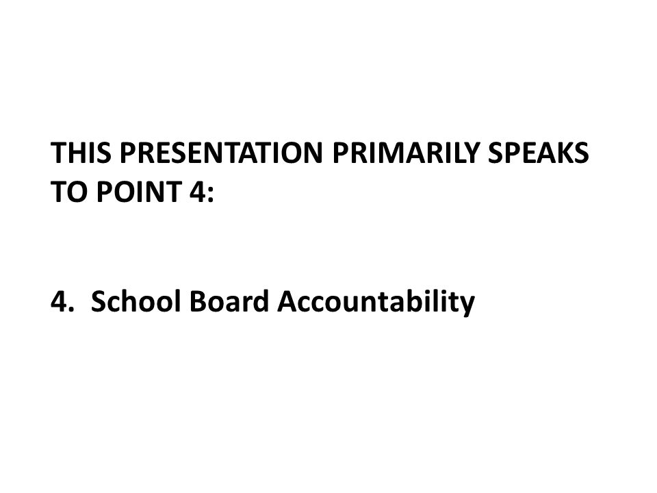 THIS PRESENTATION PRIMARILY SPEAKS TO POINT 4: 4. School Board Accountability