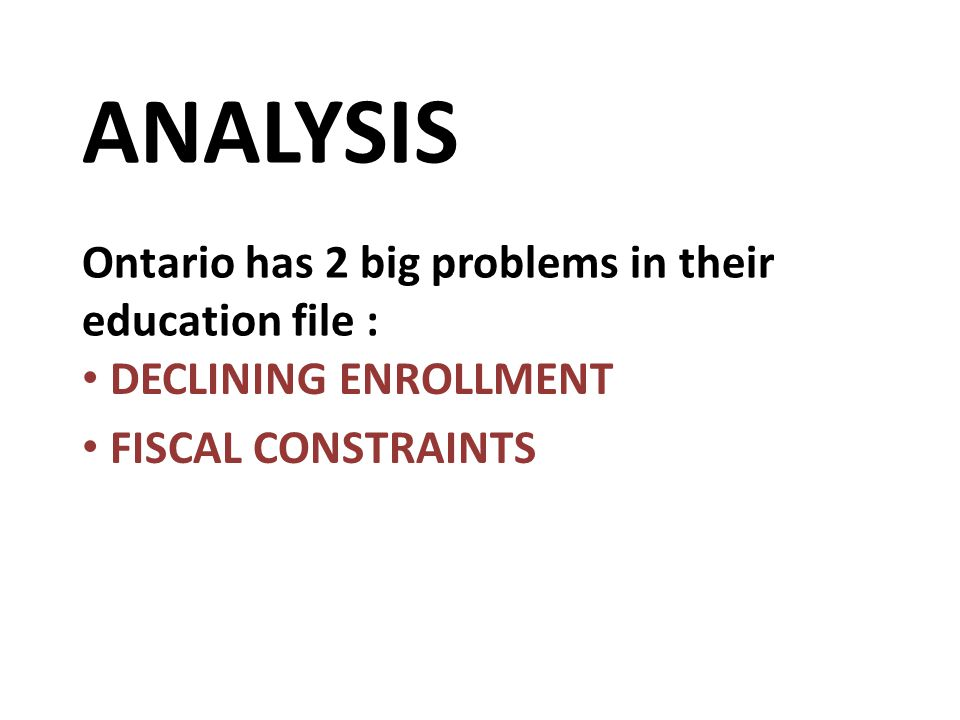 ANALYSIS Ontario has 2 big problems in their education file : DECLINING ENROLLMENT FISCAL CONSTRAINTS