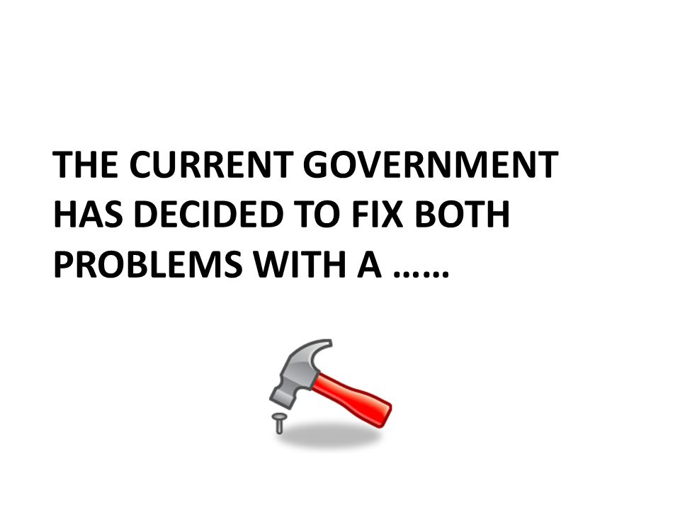 THE CURRENT GOVERNMENT HAS DECIDED TO FIX BOTH PROBLEMS WITH A ……