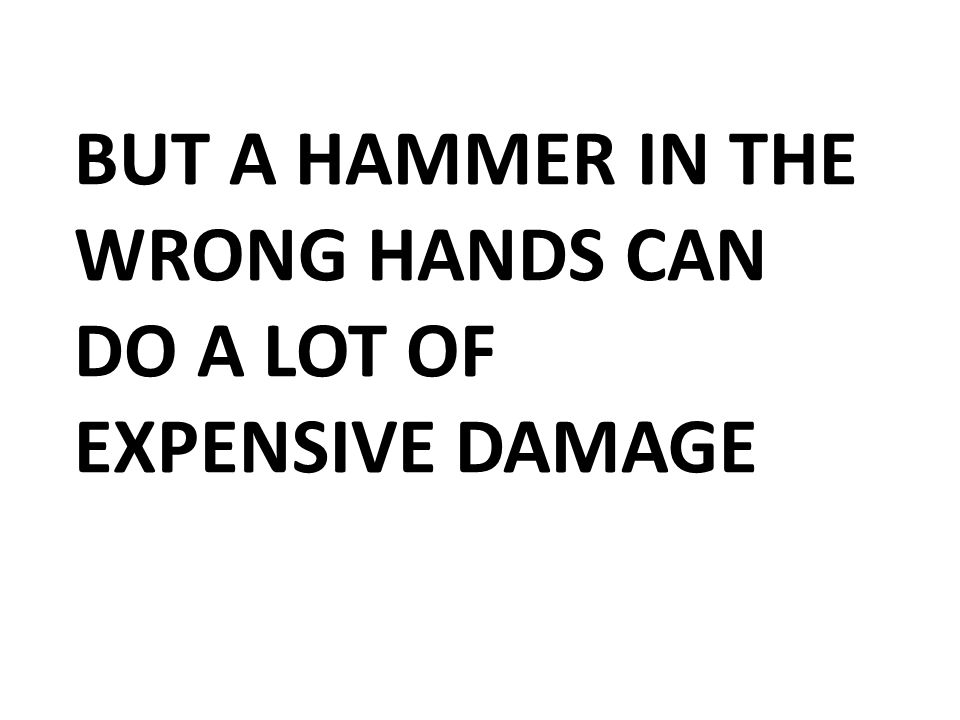 BUT A HAMMER IN THE WRONG HANDS CAN DO A LOT OF EXPENSIVE DAMAGE