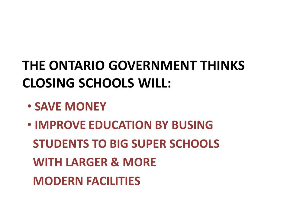 THE ONTARIO GOVERNMENT THINKS CLOSING SCHOOLS WILL: SAVE MONEY IMPROVE EDUCATION BY BUSING STUDENTS TO BIG SUPER SCHOOLS WITH LARGER & MORE MODERN FAC