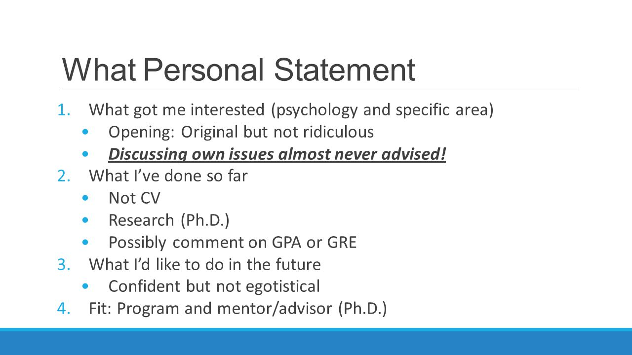 What Personal Statement 1.What got me interested (psychology and specific area) Opening: Original but not ridiculous Discussing own issues almost never advised.