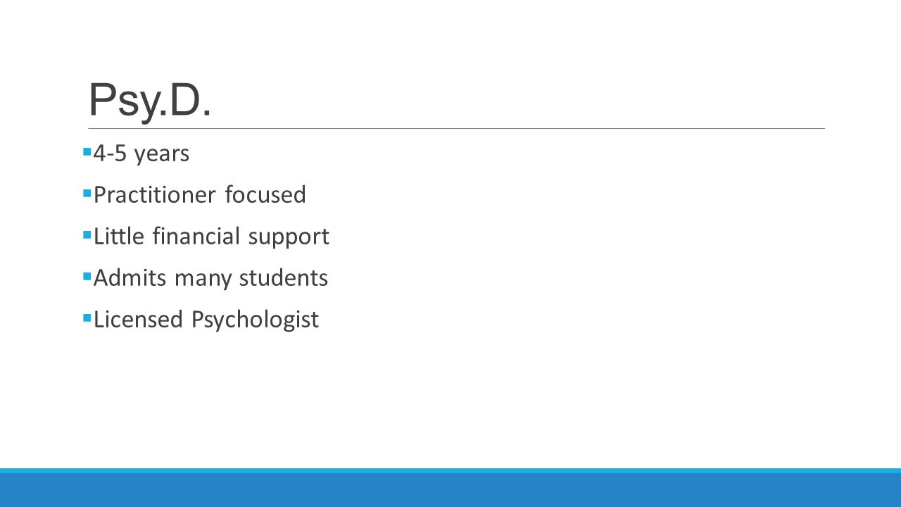Psy.D.  4-5 years  Practitioner focused  Little financial support  Admits many students  Licensed Psychologist