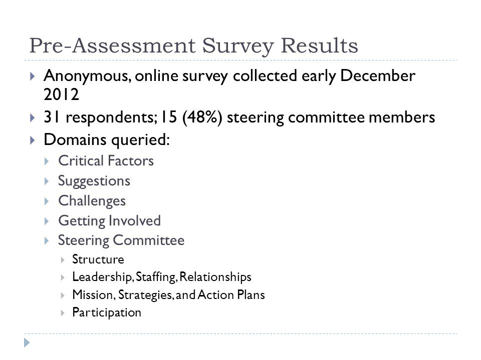 Pre-Assessment Survey Results  Anonymous, online survey collected early December 2012  31 respondents; 15 (48%) steering committee members  Domains queried:  Critical Factors  Suggestions  Challenges  Getting Involved  Steering Committee  Structure  Leadership, Staffing, Relationships  Mission, Strategies, and Action Plans  Participation