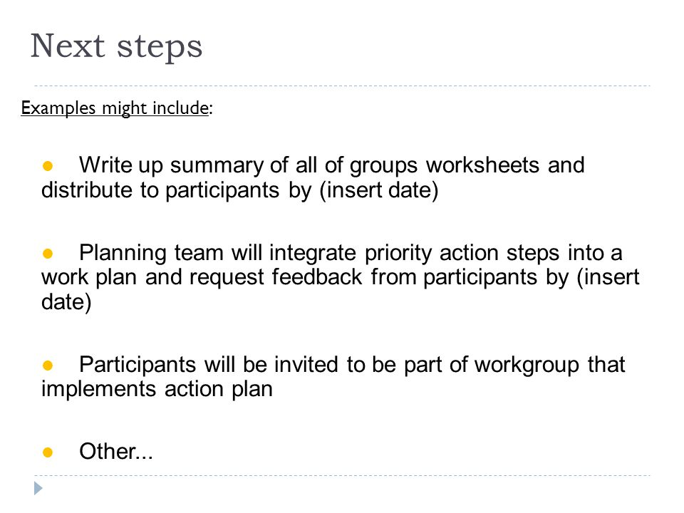 Next steps Examples might include: Write up summary of all of groups worksheets and distribute to participants by (insert date) Planning team will integrate priority action steps into a work plan and request feedback from participants by (insert date) Participants will be invited to be part of workgroup that implements action plan Other...