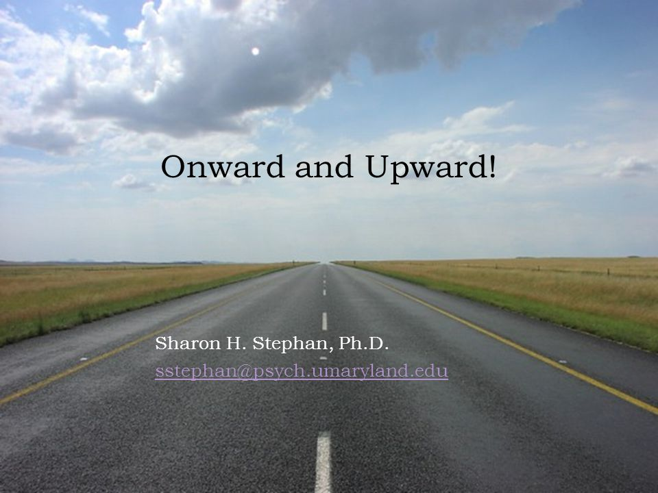 Sharon H. Stephan, Ph.D. sstephan@psych.umaryland.edu Onward and Upward!