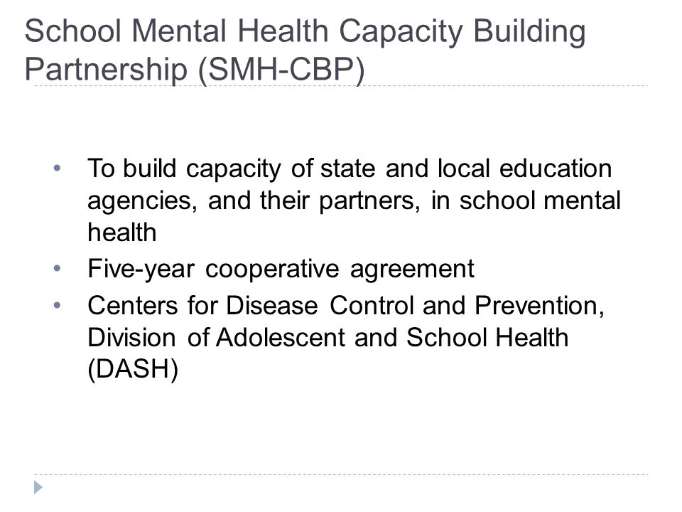 School Mental Health Capacity Building Partnership (SMH-CBP) To build capacity of state and local education agencies, and their partners, in school mental health Five-year cooperative agreement Centers for Disease Control and Prevention, Division of Adolescent and School Health (DASH)