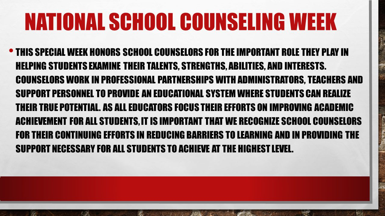 NATIONAL SCHOOL COUNSELING WEEK THIS SPECIAL WEEK HONORS SCHOOL COUNSELORS FOR THE IMPORTANT ROLE THEY PLAY IN HELPING STUDENTS EXAMINE THEIR TALENTS, STRENGTHS, ABILITIES, AND INTERESTS.