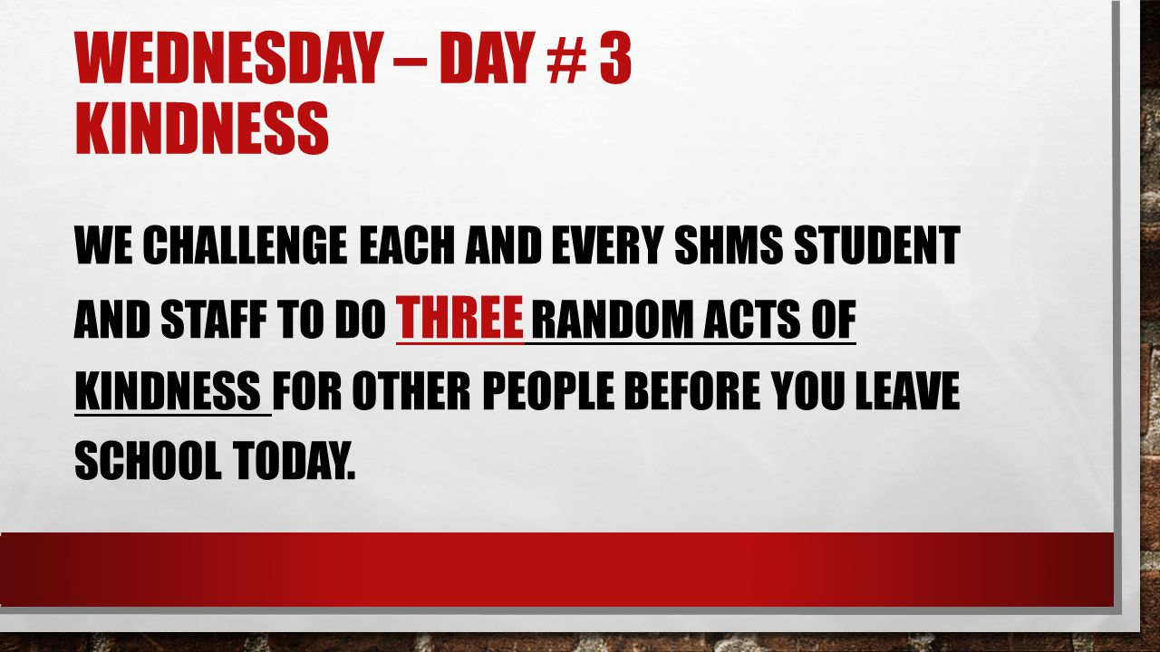 WEDNESDAY – DAY # 3 KINDNESS WE CHALLENGE EACH AND EVERY SHMS STUDENT AND STAFF TO DO THREE RANDOM ACTS OF KINDNESS FOR OTHER PEOPLE BEFORE YOU LEAVE SCHOOL TODAY.