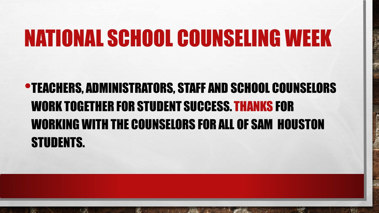 NATIONAL SCHOOL COUNSELING WEEK TEACHERS, ADMINISTRATORS, STAFF AND SCHOOL COUNSELORS WORK TOGETHER FOR STUDENT SUCCESS.