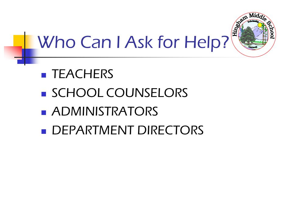 Who Can I Ask for Help? TEACHERS SCHOOL COUNSELORS ADMINISTRATORS DEPARTMENT DIRECTORS