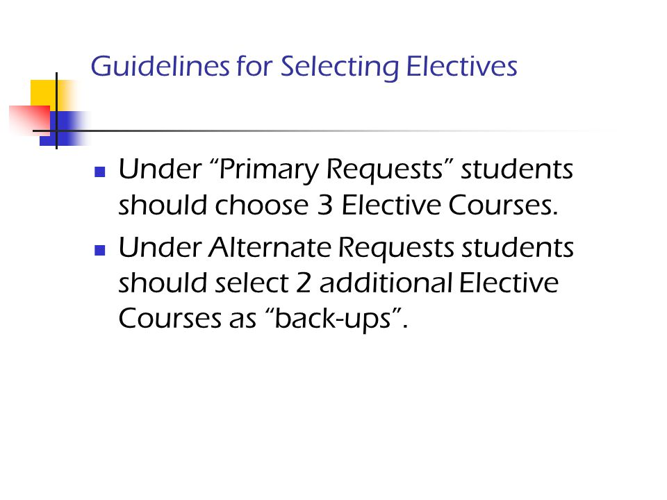 "Guidelines for Selecting Electives Under ""Primary Requests"" students should choose 3 Elective Courses. Under Alternate Requests students should select"