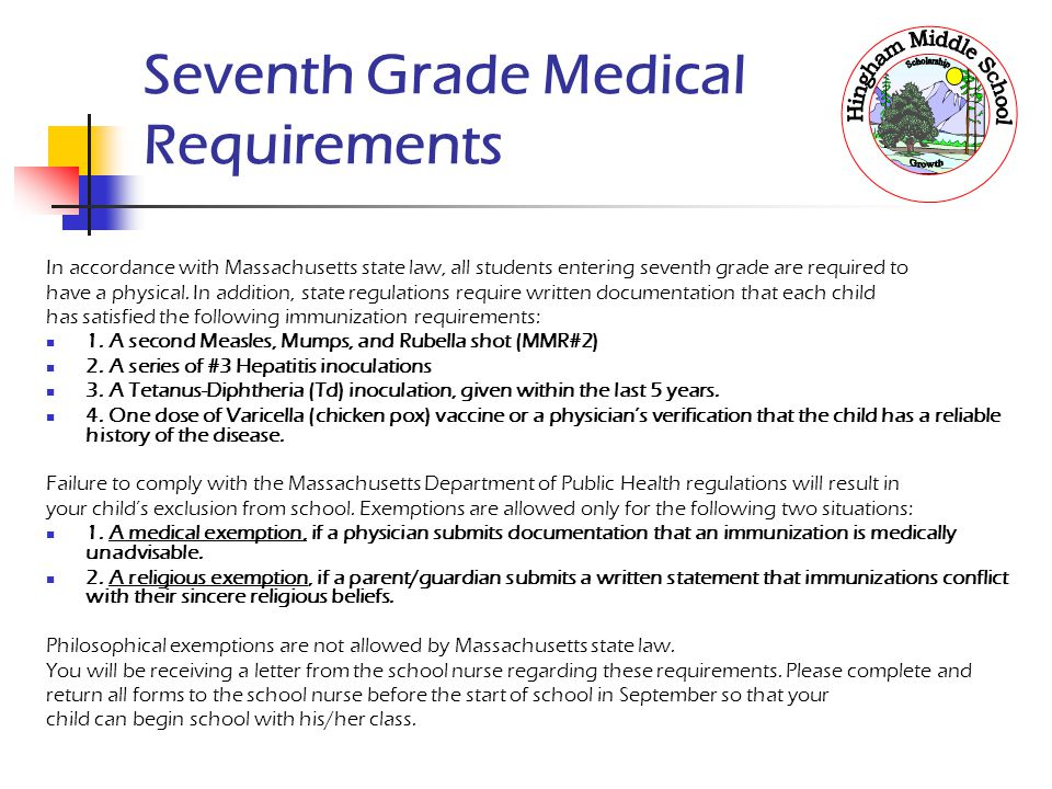 Seventh Grade Medical Requirements In accordance with Massachusetts state law, all students entering seventh grade are required to have a physical. In