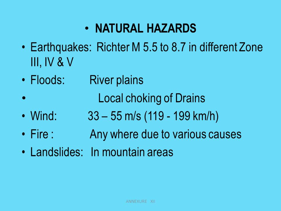 NATURAL HAZARDS Earthquakes: Richter M 5.5 to 8.7 in different Zone III, IV & V Floods: River plains Local choking of Drains Wind: 33 – 55 m/s (119 - 199 km/h) Fire : Any where due to various causes Landslides: In mountain areas ANNEXURE XII