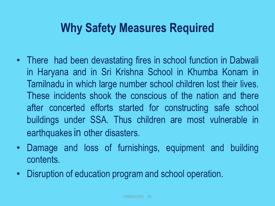Why Safety Measures Required There had been devastating fires in school function in Dabwali in Haryana and in Sri Krishna School in Khumba Konam in Tamilnadu in which large number school children lost their lives.