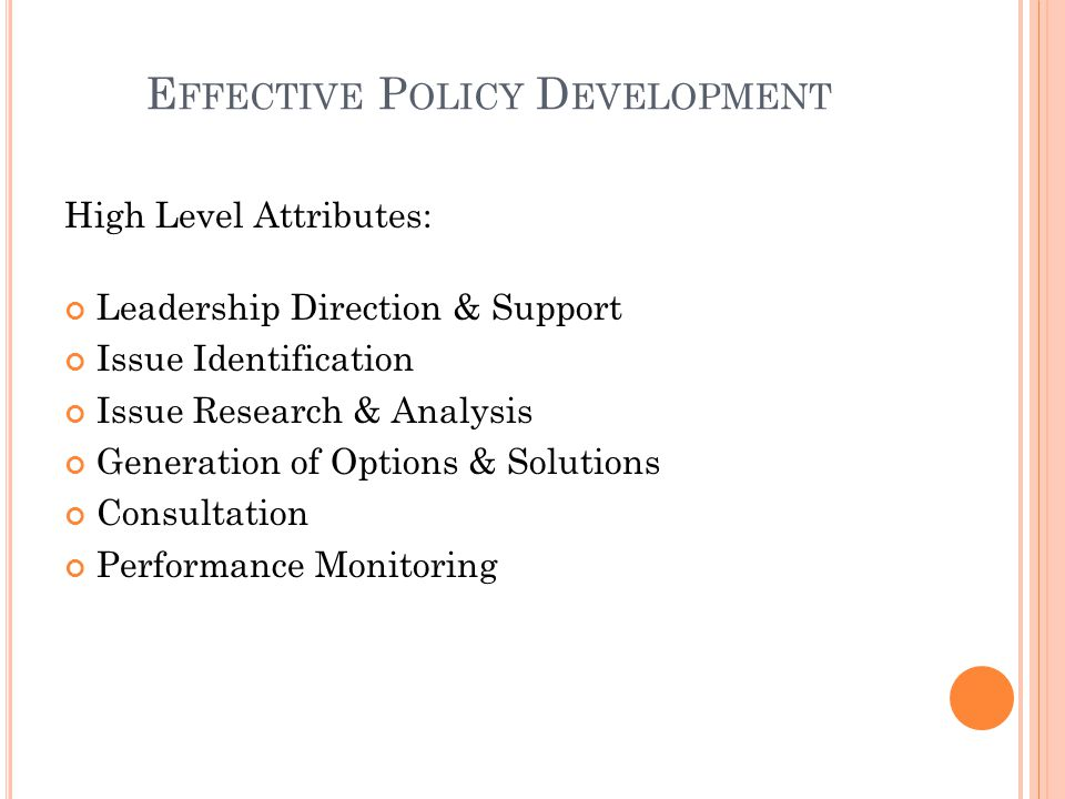 E FFECTIVE P OLICY D EVELOPMENT High Level Attributes: Leadership Direction & Support Issue Identification Issue Research & Analysis Generation of Options & Solutions Consultation Performance Monitoring