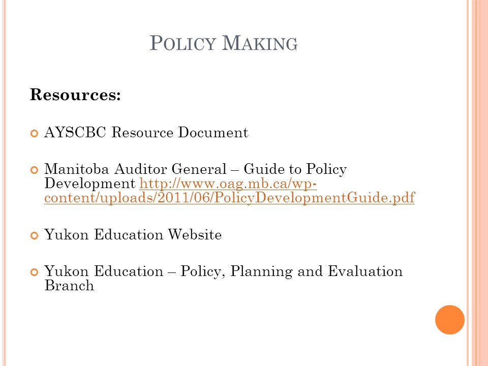 P OLICY M AKING Resources: AYSCBC Resource Document Manitoba Auditor General – Guide to Policy Development http://www.oag.mb.ca/wp- content/uploads/2011/06/PolicyDevelopmentGuide.pdfhttp://www.oag.mb.ca/wp- content/uploads/2011/06/PolicyDevelopmentGuide.pdf Yukon Education Website Yukon Education – Policy, Planning and Evaluation Branch