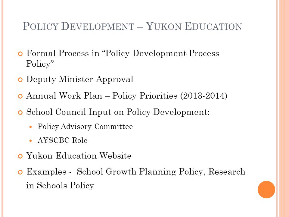 P OLICY D EVELOPMENT – Y UKON E DUCATION Formal Process in Policy Development Process Policy Deputy Minister Approval Annual Work Plan – Policy Priorities (2013-2014) School Council Input on Policy Development: Policy Advisory Committee AYSCBC Role Yukon Education Website Examples - School Growth Planning Policy, Research in Schools Policy