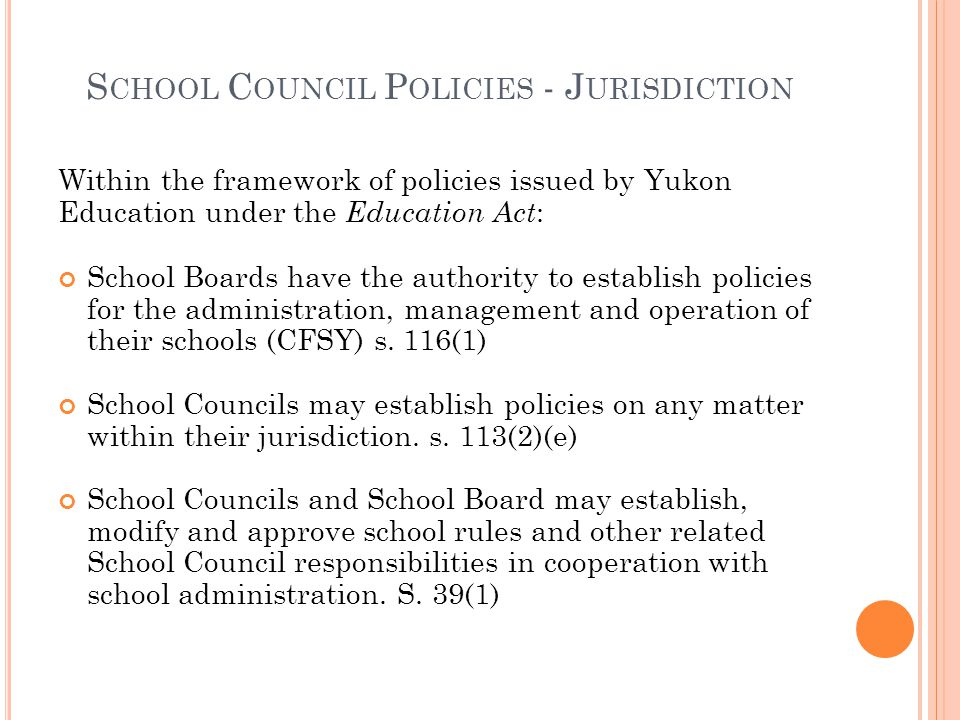 S CHOOL C OUNCIL P OLICIES - J URISDICTION Within the framework of policies issued by Yukon Education under the Education Act : School Boards have the authority to establish policies for the administration, management and operation of their schools (CFSY) s.