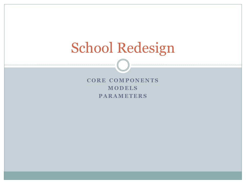 CORE COMPONENTS MODELS PARAMETERS School Redesign