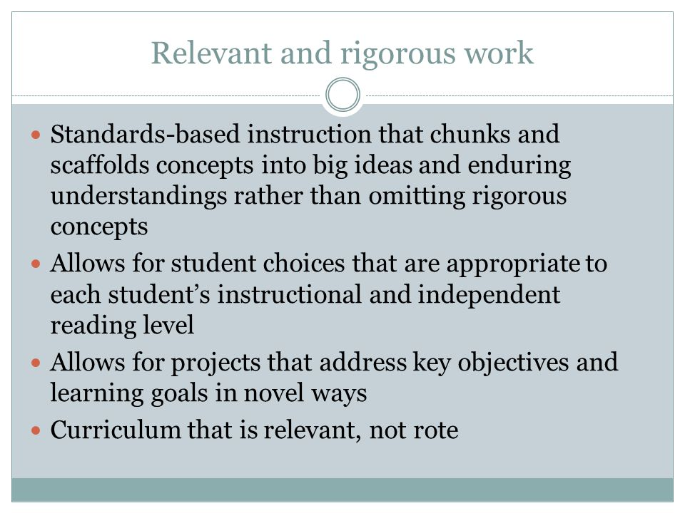 Relevant and rigorous work Standards-based instruction that chunks and scaffolds concepts into big ideas and enduring understandings rather than omitting rigorous concepts Allows for student choices that are appropriate to each student's instructional and independent reading level Allows for projects that address key objectives and learning goals in novel ways Curriculum that is relevant, not rote
