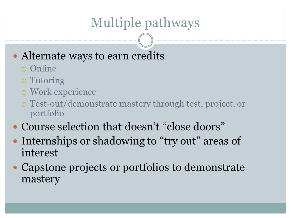 Multiple pathways Alternate ways to earn credits  Online  Tutoring  Work experience  Test-out/demonstrate mastery through test, project, or portfolio Course selection that doesn't close doors Internships or shadowing to try out areas of interest Capstone projects or portfolios to demonstrate mastery