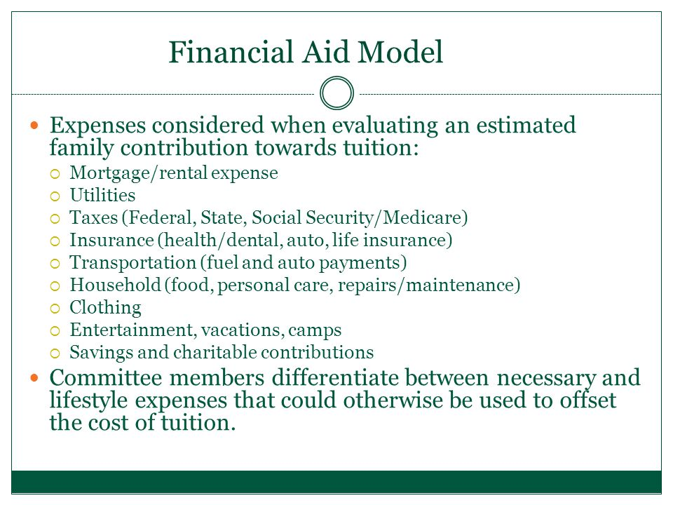 Financial Aid Model Expenses considered when evaluating an estimated family contribution towards tuition:  Mortgage/rental expense  Utilities  Taxes (Federal, State, Social Security/Medicare)  Insurance (health/dental, auto, life insurance)  Transportation (fuel and auto payments)  Household (food, personal care, repairs/maintenance)  Clothing  Entertainment, vacations, camps  Savings and charitable contributions Committee members differentiate between necessary and lifestyle expenses that could otherwise be used to offset the cost of tuition.