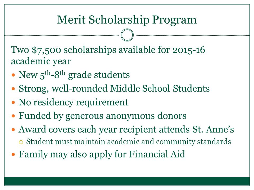 Merit Scholarship Program Two $7,500 scholarships available for 2015-16 academic year New 5 th -8 th grade students Strong, well-rounded Middle School Students No residency requirement Funded by generous anonymous donors Award covers each year recipient attends St.