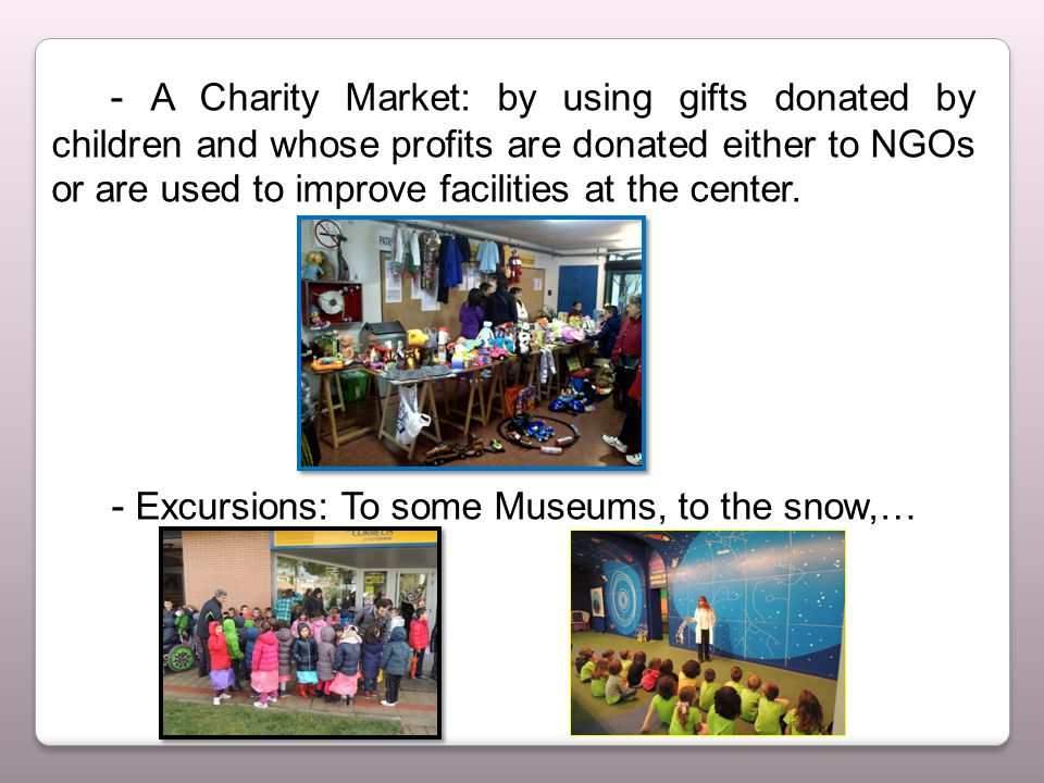 - A Charity Market: by using gifts donated by children and whose profits are donated either to NGOs or are used to improve facilities at the center.