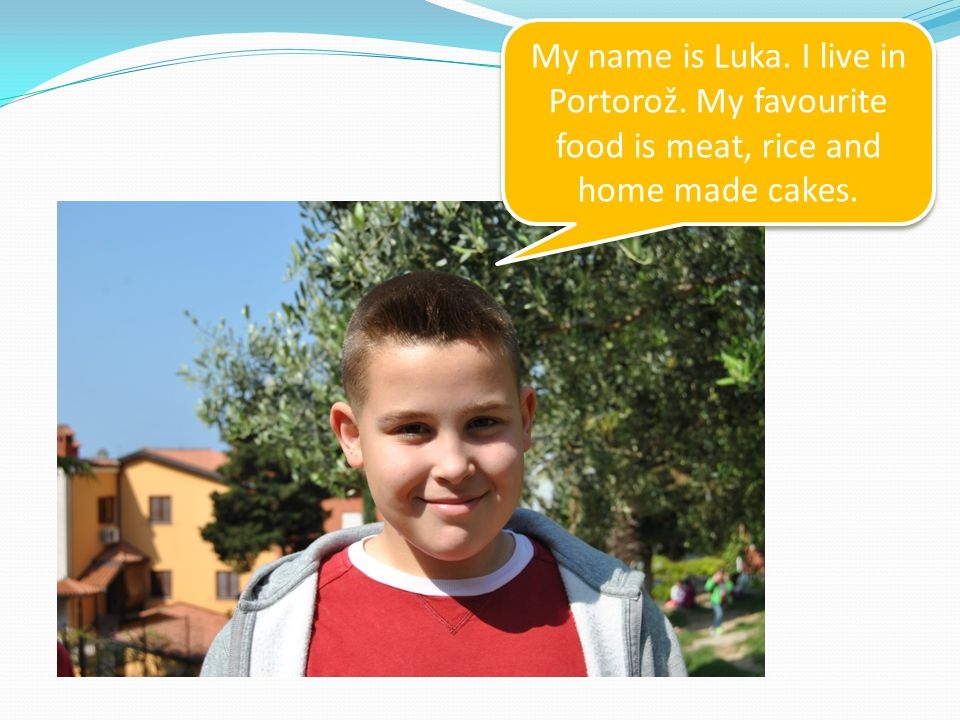 My name is Luka. I live in Portorož. My favourite food is meat, rice and home made cakes.