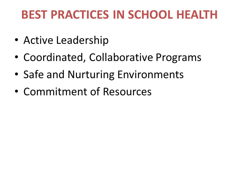 BEST PRACTICES IN SCHOOL HEALTH Active Leadership Coordinated, Collaborative Programs Safe and Nurturing Environments Commitment of Resources