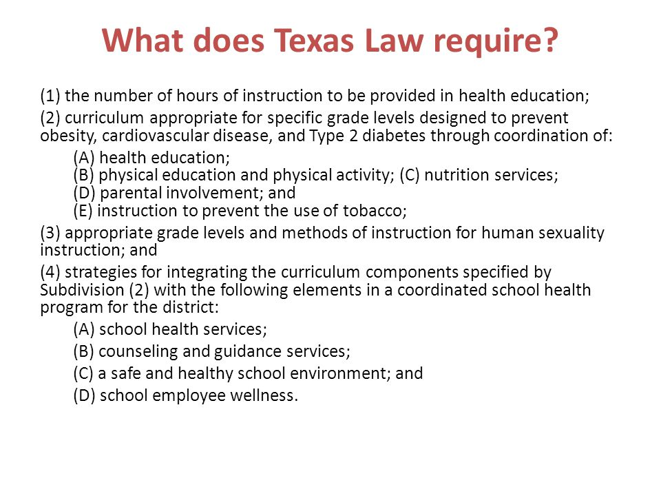 What does Texas Law require? (1) the number of hours of instruction to be provided in health education; (2) curriculum appropriate for specific grade